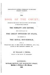 The Book of the Court: Exhibiting the Origin, Peculiar Duties, & Privileges of the Several Ranks of the Nobility & Gentry, More Particularly of the Great Officers of State, & Members of the Royal Household ...