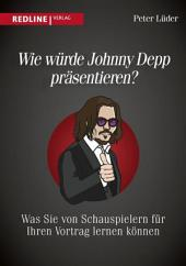 Wie würde Johnny Depp präsentieren?: Was Sie von Schauspielern für Ihren Vortrag lernen können