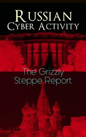 "Russian Cyber Activity "" The Grizzly Steppe Report: Official Joint Analysis Report: Tools and Hacking Techniques Used to Interfere the U.S. Elections and to exploit Government and Private Sectors (Includes Recommended Mitigation Strategies)"
