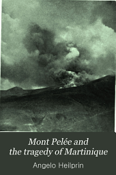 Mont Pelée and the Tragedy of Martinique: A Study of the Great Catastrophes of 1902, with Observations and Experiences in the Field
