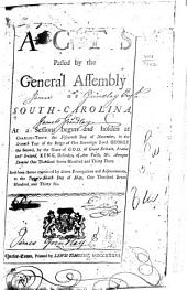 Acts Passed by the General Assembly of South-Carolina: At a Sessions Begun and Holden at Charles-town the Fifteenth Day of November, in the Seventh Year of the Reign of Our Lord George the Second, by the Grace of God, of Great Britain, France and Ireland, King, Defender of the Faith, &c. Annoque Domini One Thousand Seven Hundred and Thirty-three. And from Thence Continued by Divers Prorogations and Adjournments to the Twenty-ninth of May, One Thousand Seven Hundred and Thirty-six