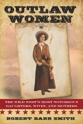 Outlaw Women: The Wild West's Most Notorious Daughters, Wives, and Mothers