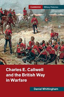 Charles E  Callwell and the British Way in Warfare PDF