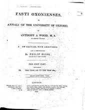 Athenae Oxonienses: An Exact History of All the Writers and Bishops who Have Had Their Education in the University of Oxford. To which are Added the Fasti, Or Annals of the Said University, Volume 5, Parts 1-2