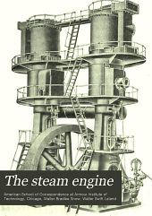 The Steam Engine: A Practical Guide to the Construction, Operation, and Care of Steam Engines, Steam Turbines, and Their Accessories : The Steam Engine --, Part 1