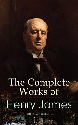 The Complete Works of Henry James  Illustrated Edition