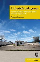 """En la niebla de la guerra: """" Los ciudadanos ante la violencia criminal organizada """""""