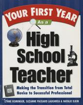 Your First Year As a High School Teacher: Making the Transition from Total Novice to Successful Professional