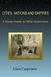 Cities, Nations and Empires: A Study Guide in Bible Symbolism