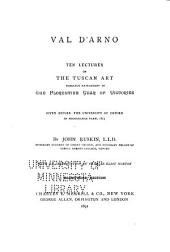 Val D'Arno: Ten Lectures on the Tuscan Art Directly Antecedent to the Florentine Year of Victories; Given Before the University of Oxford in Michaelmas Term, 1873