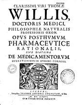 Clarissimi viri Thomae Willis,... Opus posthumum pharmaceutice rationalis, sive diatriba de medicamentorum operationibus in humano corpore