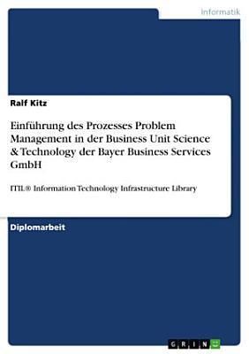 Einfuhrung Des Prozesses Problem Management in Der Business Unit Science   Technology Der Bayer Business Services Gmbh PDF