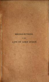 Recollections of the life of Lord Byron, from the year 1808 to the end of 1814: exhibiting his early character and opinions, detailing the progress of his literary career, and including various unpublished passages of his works. Taken from authentic documents, in the possession of the author