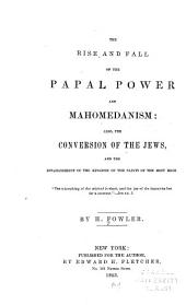 The Rise and Fall of the Papal Power and Mahomedanism: Also, the Conversion of the Jews ; and the Establishment of the Kingdom of the Saints of the Most High