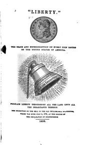 """Liberty."": The Image and Superscription on Every Coin Issued by the United States of America... Proclaim Liberty Throughout All the Land Unto All the Inhabitants Thereof. The Inscription on the Bell in the Old Philadelphia Statehouse, which was Rung July 4 , 1776, at the Signing of the Declaration of Independence"