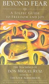 Beyond Fear: A Toltec Guide to Freedom and Joy : the Teachings of Miguel Angel Ruiz, M.D.