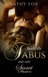 Brich alle Tabus mit mir: Erotikroman; Erotischer Roman: Band 3 der Secret Desires-Reihe