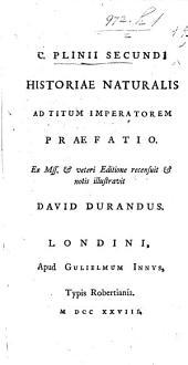 C. Plinii Secundi Historiæ Naturalis ad Titum Imperatorem præfatio. Ex MSS. et veteri editione recensuit et notis illustravit D. Durandus