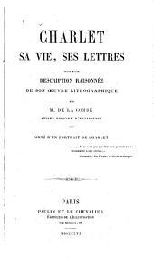 Charlet: sa vie, ses lettres, suivi d'une description raisonnée de son oeuvre lithographique
