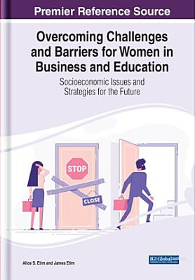 Overcoming Challenges and Barriers for Women in Business and Education  Socioeconomic Issues and Strategies for the Future