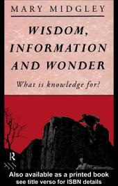Wisdom, Information and Wonder: What is Knowledge For?