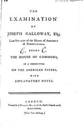 The examination of Joseph Galloway ... before the House of Commons, in a committee on the American papers: with explanatory notes : (Joseph Calloway, called in, and examined by Lord George Germaine)