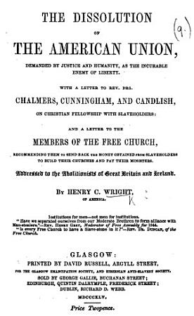 The Dissolution of the American Union  Demanded by Justice and Humanity as the Incurable Enemy of Liberty     Addressed to the Abolitionists of Great Britain and Ireland PDF