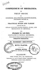 AA Compendium of Mechanics, Or, Text Book for Engineers, Mill-wrights, Machine-makers, Founders, Smiths, &c. Containing Practical Rules and Tables Connected with the Steam Engine, Water-wheel, Pump, and Mechanics in General by Robert Brunton