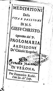 Meditationi della vita e passione di N.S. Giesu Christo. Operetta del p. Paolo Maria Ardizzoni de' Chierici regolari