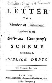 A Letter to a Member of Parliament, occasion'd by the South-Sea Company's Scheme for reducing the publick Debts
