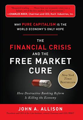 The Financial Crisis and the Free Market Cure  Why Pure Capitalism is the World Economy s Only Hope