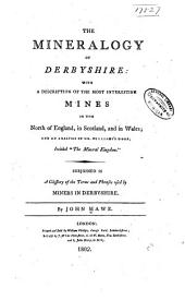 "The Mineralogy of Derbyshire: With a Description of the Most Interesting Mines in the North of England, in Scotland, and in Wales; and an Analysis of Mr. Williams's Work, Intitled ""The Mineral Kingdom."" Subjoined is a Glossary of the Terms and Phrases Used by Miners in Derbyshire"