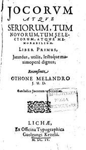Iocorum Atque Seriorum, Tum Novorum, Tum Selectorum, Atque Memorabilium Liber ...: Jucundus, utilis, lectuque maximopere dignus, Volume 1