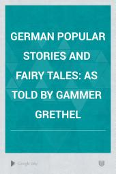 German Popular Stories and Fairy Tales: as told by Gammer Grethel