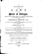 A Digest of the Laws of the State of Georgia: From Its First Establishment as a British Province Down to the Year 1798, Inclusive, and the Principal Acts of 1799