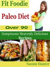 Fit Foodie Paleo Diet: Over 90 Sumptuous Heavenly Delicious Recipes