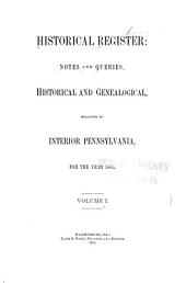 Historical Register: Notes and Queries, Historical and Genealogical, Relating to Interior Pennsylvania: Volumes 1-2