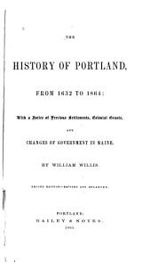 The History of Portland, from 1632 to 1864: With a Notice of Previous Settlements, Colonial Grants, and Changes of Government in Maine