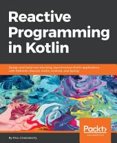 Reactive Programming in Kotlin: Design and build non-blocking, asynchronous Kotlin applications with RXKotlin, Reactor-Kotlin, Android, and Spring