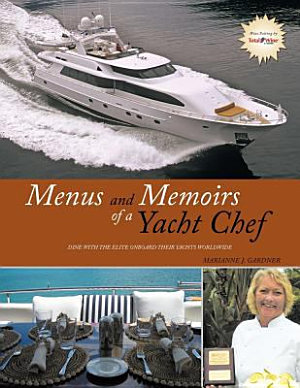 Menus and Memoirs of a Yacht Chef  Dine with the Elite Onboard Their Yachts Worldwide
