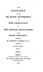 The History of the Rise, Progress and Accomplishment of the Abolition of the African Slave Trade by the British Parliament: In Two Volumes, Volume 1