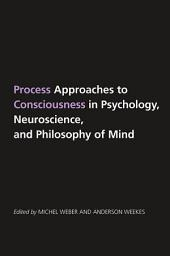 Process Approaches to Consciousness in Psychology, Neuroscience, and Philosophy of Mind