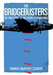The Bridgebusters: The True Story of the Catch-22 Bomb Wing