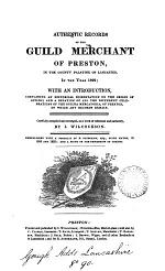 Authentic Records of the Guild Merchant of Preston, in the County Palatine of Lancaster, in the Year 1822