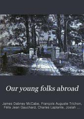 Our Young Folks Abroad: The Adventures of Four American Boys and Girls in a Journey Through Europe to Constantinople
