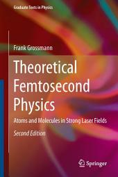 Theoretical Femtosecond Physics: Atoms and Molecules in Strong Laser Fields, Edition 2