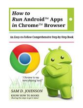 How to Run Android™ Apps In Chrome™ Browser: An Easy-to-Follow Comprehensive Step-by-Step Book