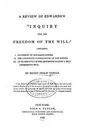 """A review of Edwards's """"Inquiry into the freedom of the will."""": Containing I. Statement of Edwards's system. II. The legitimate consequences of this system. III. An examination of the arguments against a self-determining will"""