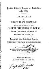 Parish Church Goods in Berkshire, A.D. 1552: Inventories of Furniture and Ornaments Remaining in Certain of the Parish Churches of Berks in the Last Year of the Reign of King Edward the Sixth