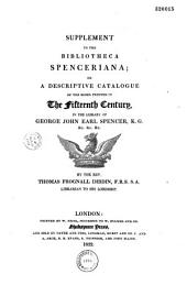 Bibliotheca Spenceriana, or a descriptive catalogue of the books printed in the fifteenth century and of many valuable first editions in the library of Georg John, earl Spencer...: aedes Althorpianae, or an account of the mansion, books and pictures at Althorp, the residence of George John, earl Spencer. To which is added a supplement to the Bibliotheca Spenceriana,...